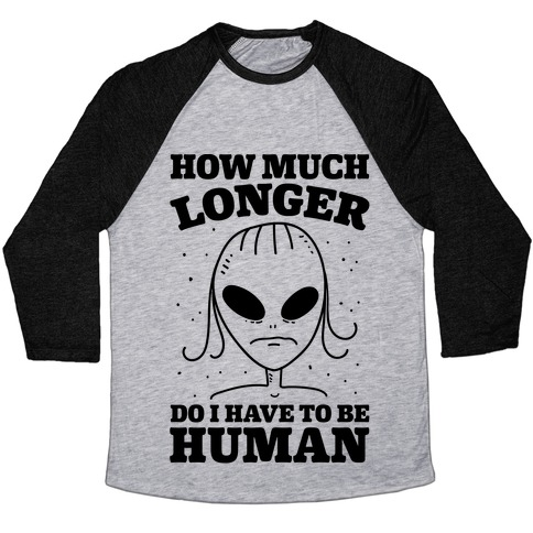 How Much Longer Do I Have To Be Human? Baseball Tee