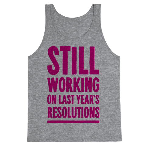 Still Working On Last Year's Resolutions Tank Top