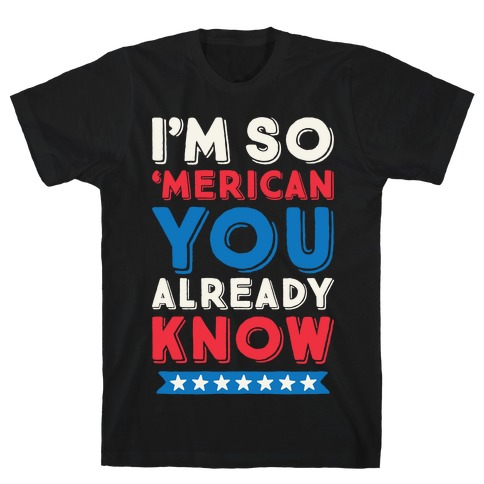 I'm So 'Merican You Already Know T-Shirt
