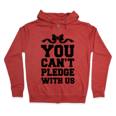You Can't Pledge With Us Zip Hoodie