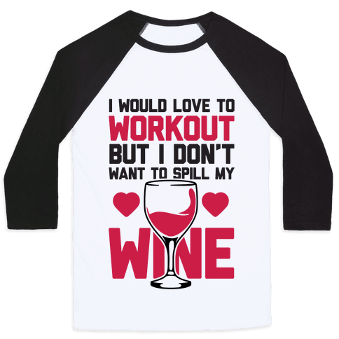 I Would Love To Workout But I Don't Want To Spill My Wine Baseball Tee