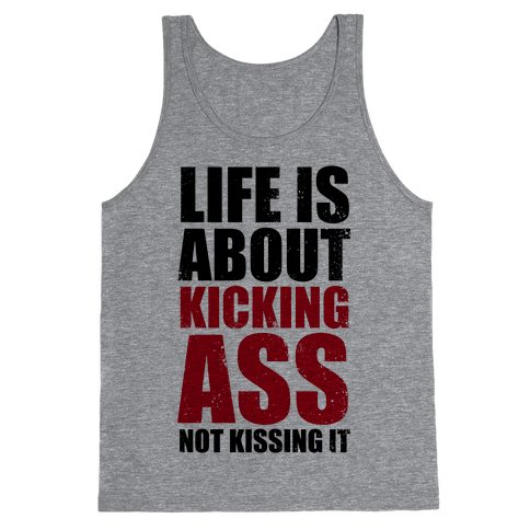 Life is About Kicking Ass (Not Kissing It) Tank Top