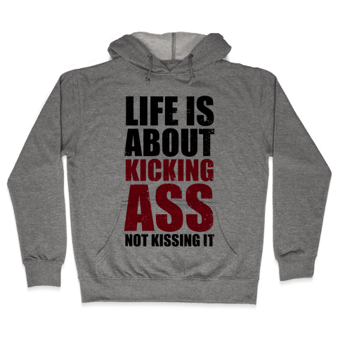 Life is About Kicking Ass (Not Kissing It) Hooded Sweatshirt