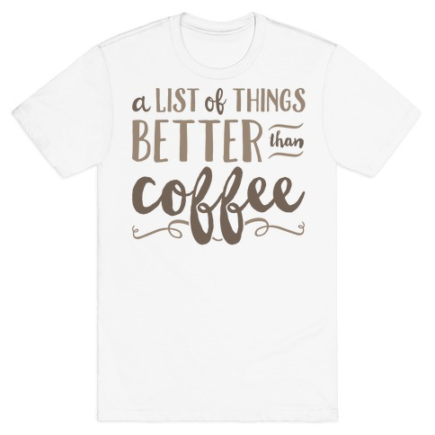 A List Of Things Better Than Coffee Mens T-Shirt