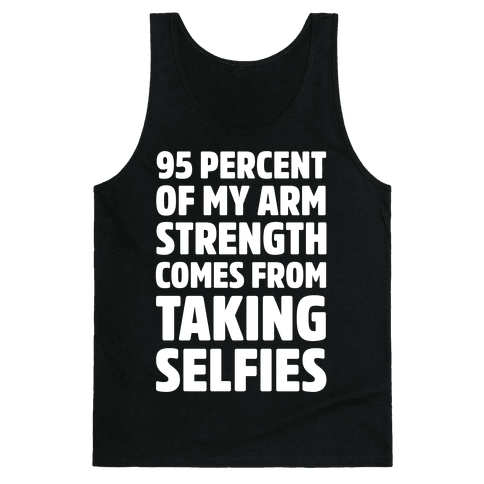 95 Percent Of My Arm Strength Comes From Taking Selfies Tank Top