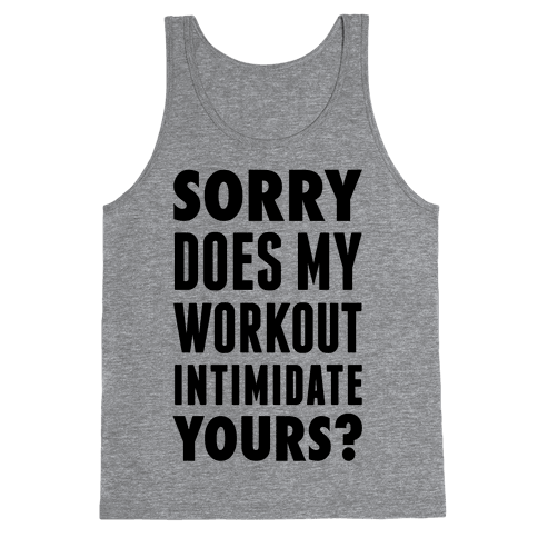 Sorry Does My Workout Intimidate Yours? Tank Top