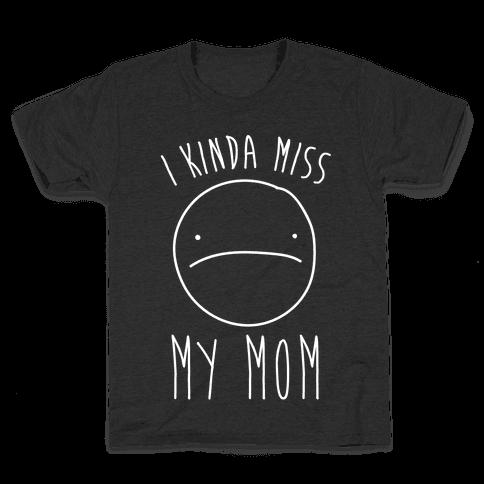 I Kinda Miss My Mom Kids T-Shirt
