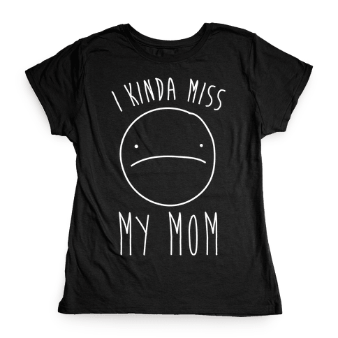I Kinda Miss My Mom Womens T-Shirt