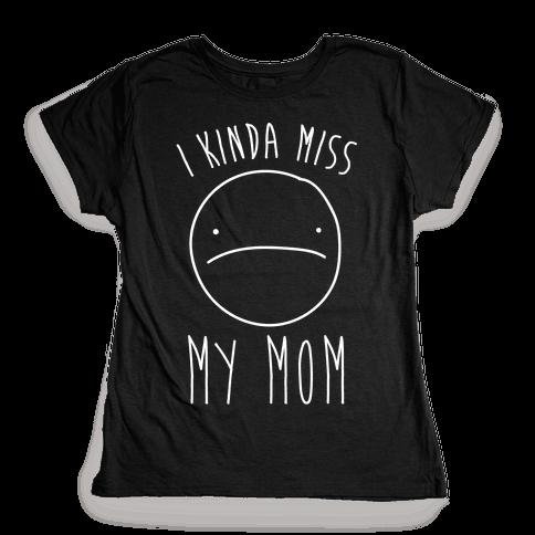 I Kinda Miss My Mom Womens T-Shirt