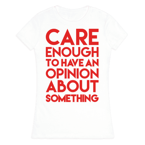 Care Enough To Have An Opinion About Something Womens T-Shirt