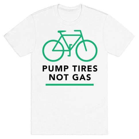 Pump Tires, Not Gas T-Shirt