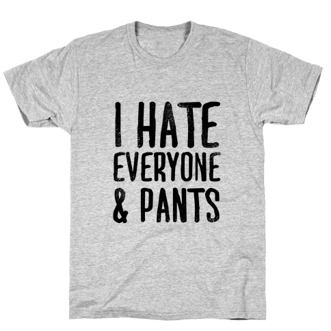 I Hate Everyone... & Pants Mens T-Shirt