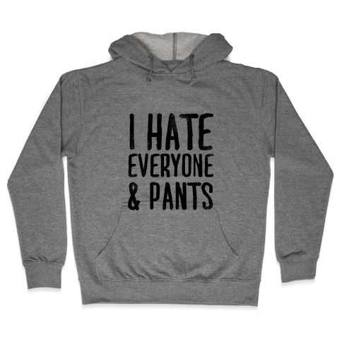 I Hate Everyone... & Pants Hooded Sweatshirt