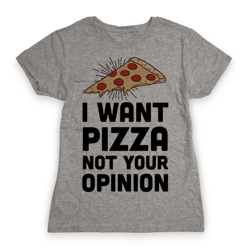 I Want Pizza Not Your Opinion Womens T-Shirt