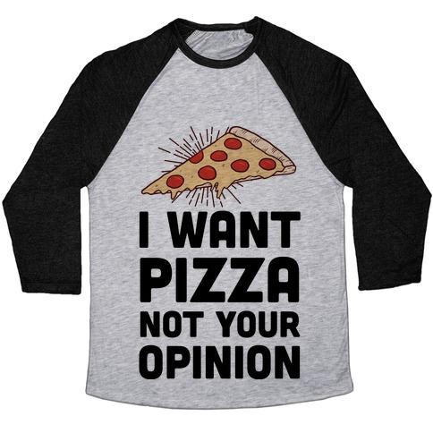 I Want Pizza Not Your Opinion Baseball Tee