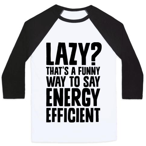 Lazy? That's a Funny Way to Say Energy Efficient Baseball Tee