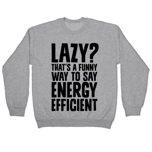 Lazy? That's a Funny Way to Say Energy Efficient Pullover