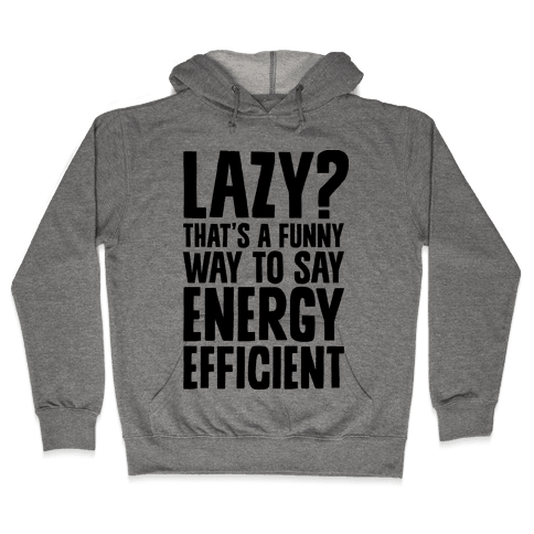 Lazy? That's a Funny Way to Say Energy Efficient Hooded Sweatshirt