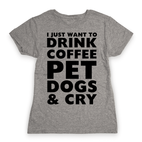 I Just Want To Drink Coffee, Pet Dogs And Cry Womens T-Shirt
