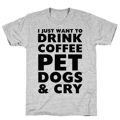 I Just Want To Drink Coffee, Pet Dogs And Cry Mens T-Shirt