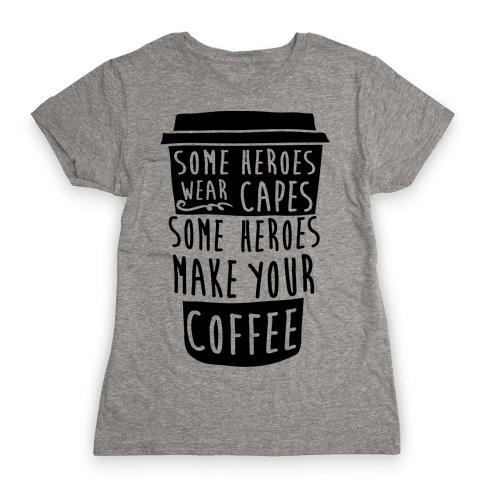 Some Heroes Wear Capes Some Heroes Make Your Coffee Womens T-Shirt