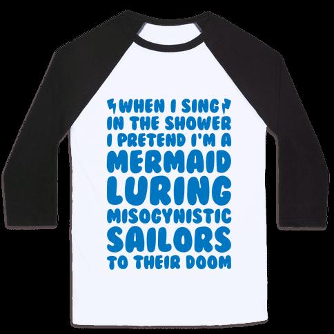 When I Sing In The Shower I Pretend I'm A Mermaid Baseball Tee