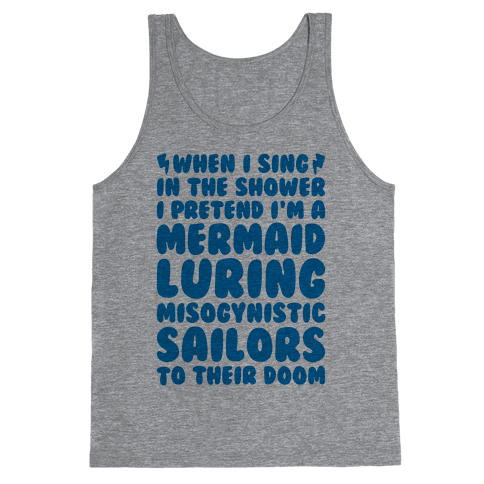 When I Sing In The Shower I Pretend I'm A Mermaid Tank Top