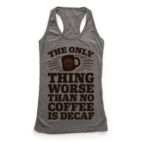 The Only Thing Worse Than No Coffee Is Decaf Racerback Tank Top