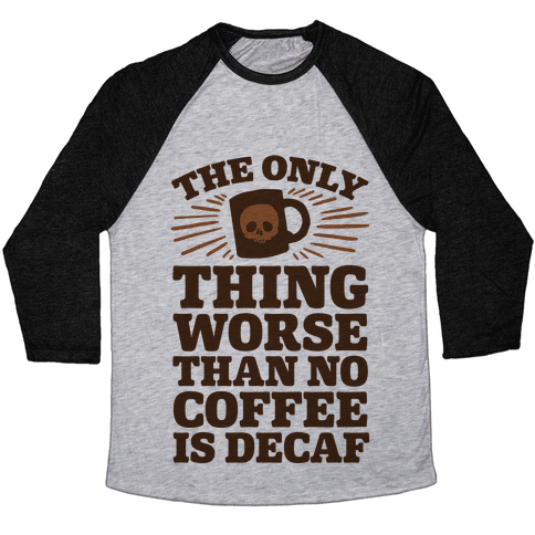 The Only Thing Worse Than No Coffee Is Decaf Baseball Tee