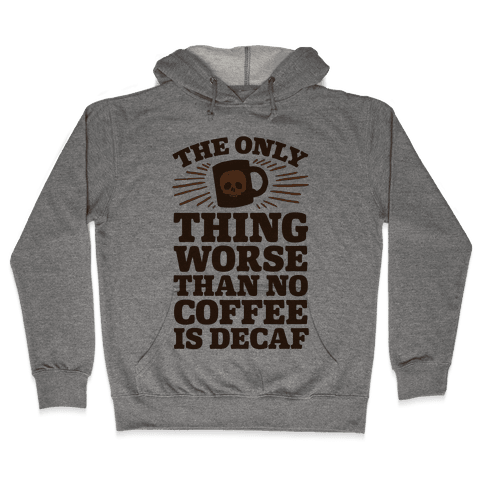 The Only Thing Worse Than No Coffee Is Decaf Hooded Sweatshirt
