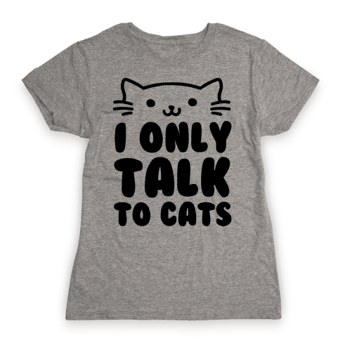 I Only Talk To Cats Womens T-Shirt