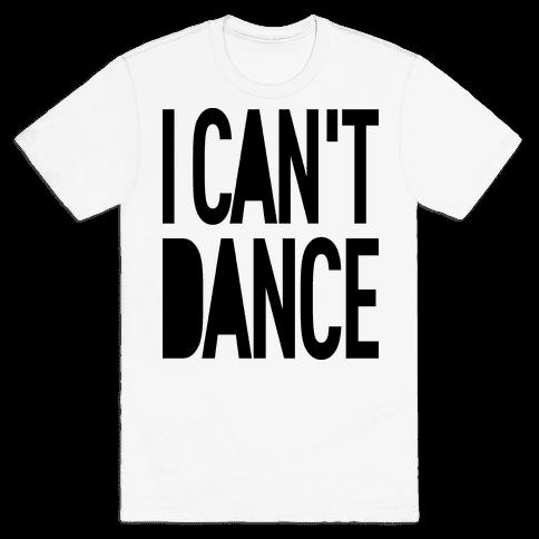 I Can't Dance Mens T-Shirt