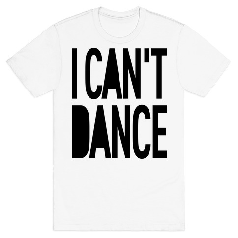 I Can't Dance Mens T-Shirt