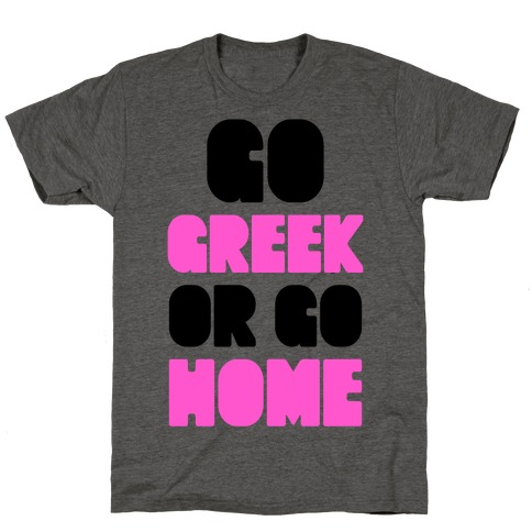Go Greek Or Go Home Mens/Unisex T-Shirt