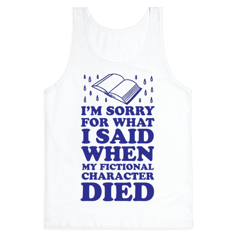 I'm Sorry For What I Said When My Fictional Character Died Tank Top