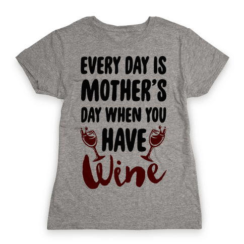 Every Day Is Mother's Day When You Have Wine Womens T-Shirt