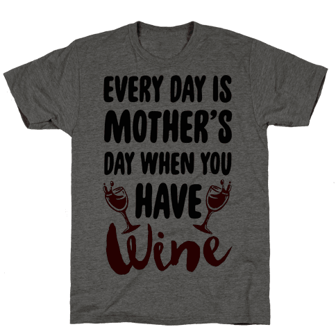 Every Day Is Mother's Day When You Have Wine Mens T-Shirt