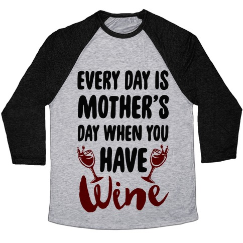 Every Day Is Mother's Day When You Have Wine Baseball Tee