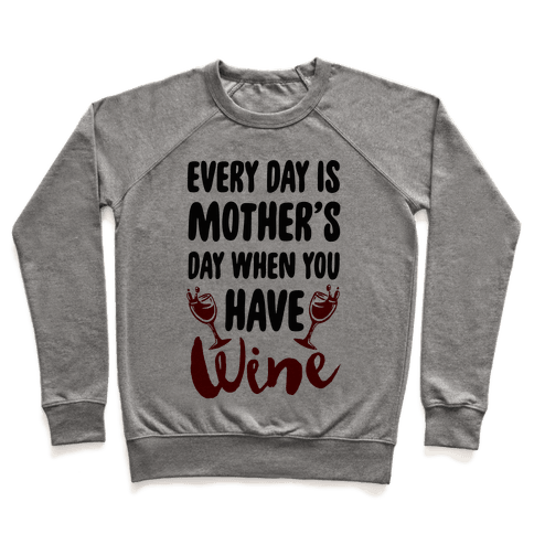 Every Day Is Mother's Day When You Have Wine Pullover