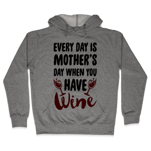 Every Day Is Mother's Day When You Have Wine Hooded Sweatshirt