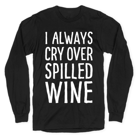 I Always Cry Over Spilled Wine Long Sleeve T-Shirt