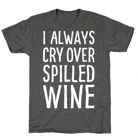 I Always Cry Over Spilled Wine T-Shirt