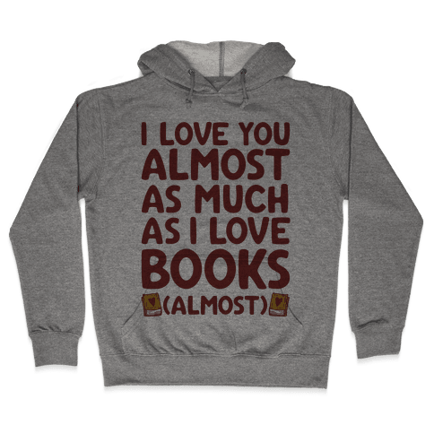 I love You Almost As Much As I Love Books (Almost) Hooded Sweatshirt
