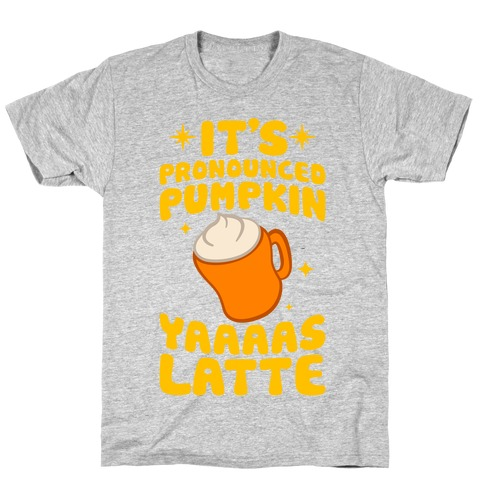 It's Pronounced Pumpkin YAAAS Latte T-Shirt