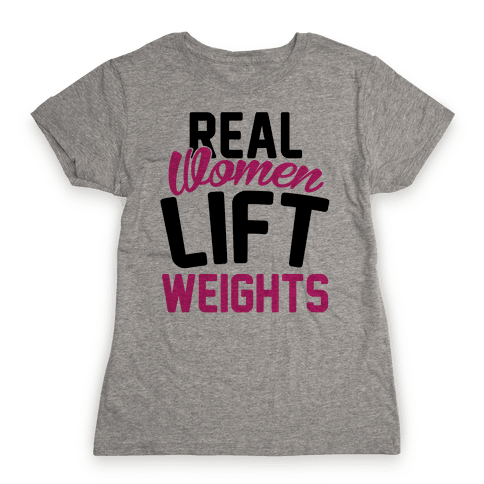 Real Women Lift Weights Womens T-Shirt