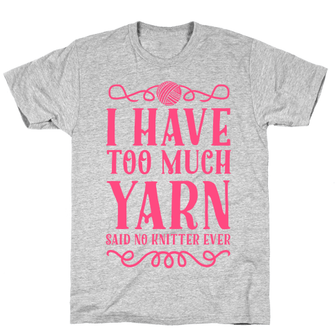 """I Have Too Much Yarn"" Said No Knitter Ever Mens T-Shirt"