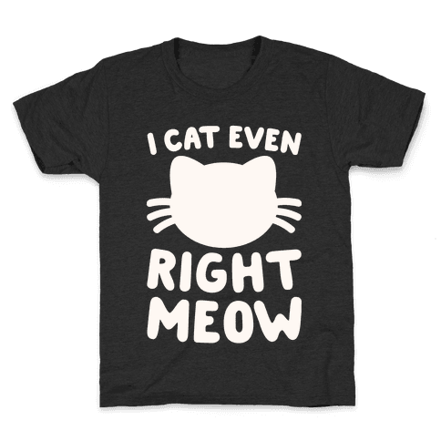 I Cat Even Right Meow Kids T-Shirt