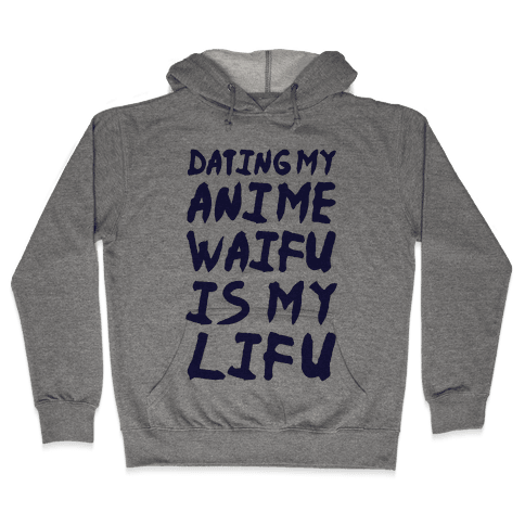 Dating my Anime Waifu is my Lifu Hooded Sweatshirt