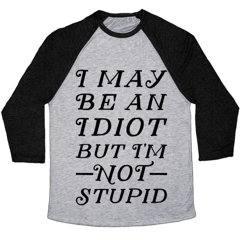 I May Be An Idiot But I'm Not Stupid Baseball Tee