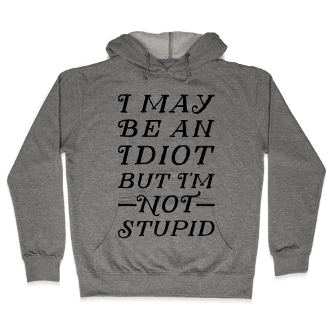 I May Be An Idiot But I'm Not Stupid Hooded Sweatshirt